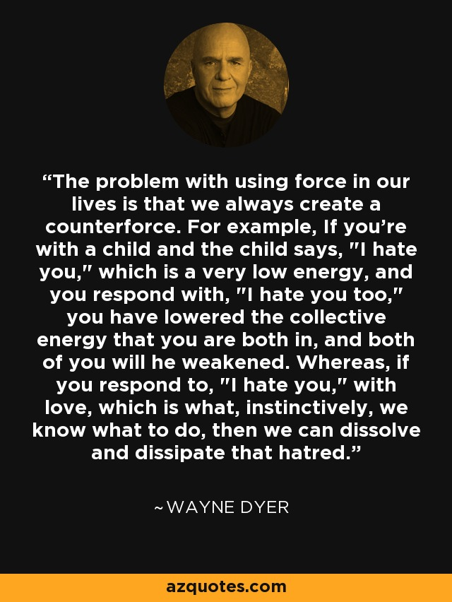 The problem with using force in our lives is that we always create a counterforce. For example, If you're with a child and the child says,