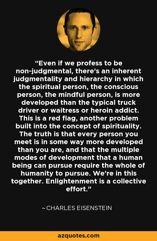 Even if we profess to be non-judgmental, there's an inherent judgmentality and hierarchy in which the spiritual person, the conscious person, the mindful person, is more developed than the typical truck driver or waitress or heroin addict. This is a red flag, another problem built into the concept of spirituality. The truth is that every person you meet is in some way more developed than you are, and that the multiple modes of development that a human being can pursue require the whole of humanity to pursue. We're in this together. Enlightenment is a collective effort. - Charles Eisenstein