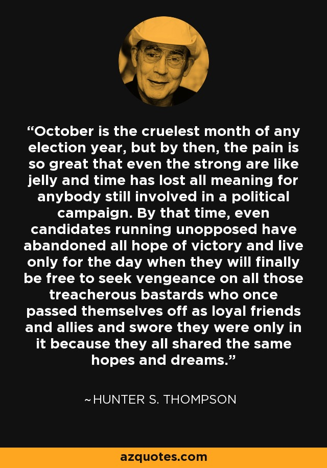 October is the cruelest month of any election year, but by then, the pain is so great that even the strong are like jelly and time has lost all meaning for anybody still involved in a political campaign. By that time, even candidates running unopposed have abandoned all hope of victory and live only for the day when they will finally be free to seek vengeance on all those treacherous bastards who once passed themselves off as loyal friends and allies and swore they were only in it because they all shared the same hopes and dreams.... - Hunter S. Thompson