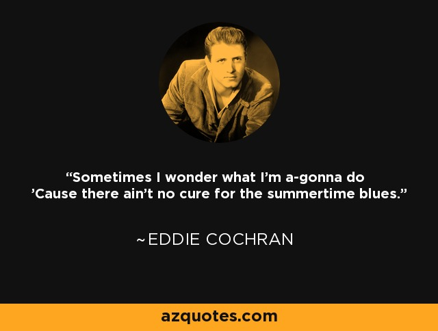 Sometimes I wonder what I'm a-gonna do 'Cause there ain't no cure for the summertime blues. - Eddie Cochran