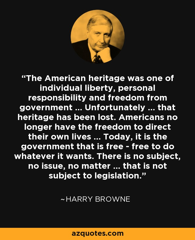 The American heritage was one of individual liberty, personal responsibility and freedom from government ... Unfortunately ... that heritage has been lost. Americans no longer have the freedom to direct their own lives ... Today, it is the government that is free - free to do whatever it wants. There is no subject, no issue, no matter ... that is not subject to legislation. - Harry Browne