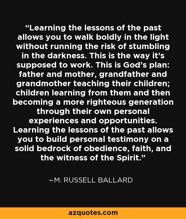 Learning the lessons of the past allows you to walk boldly in the light without running the risk of stumbling in the darkness. This is the way it's supposed to work. This is God's plan: father and mother, grandfather and grandmother teaching their children; children learning from them and then becoming a more righteous generation through their own personal experiences and opportunities. Learning the lessons of the past allows you to build personal testimony on a solid bedrock of obedience, faith, and the witness of the Spirit. - M. Russell Ballard