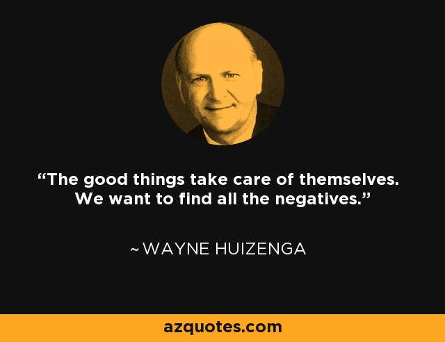 The good things take care of themselves. We want to find all the negatives. - Wayne Huizenga
