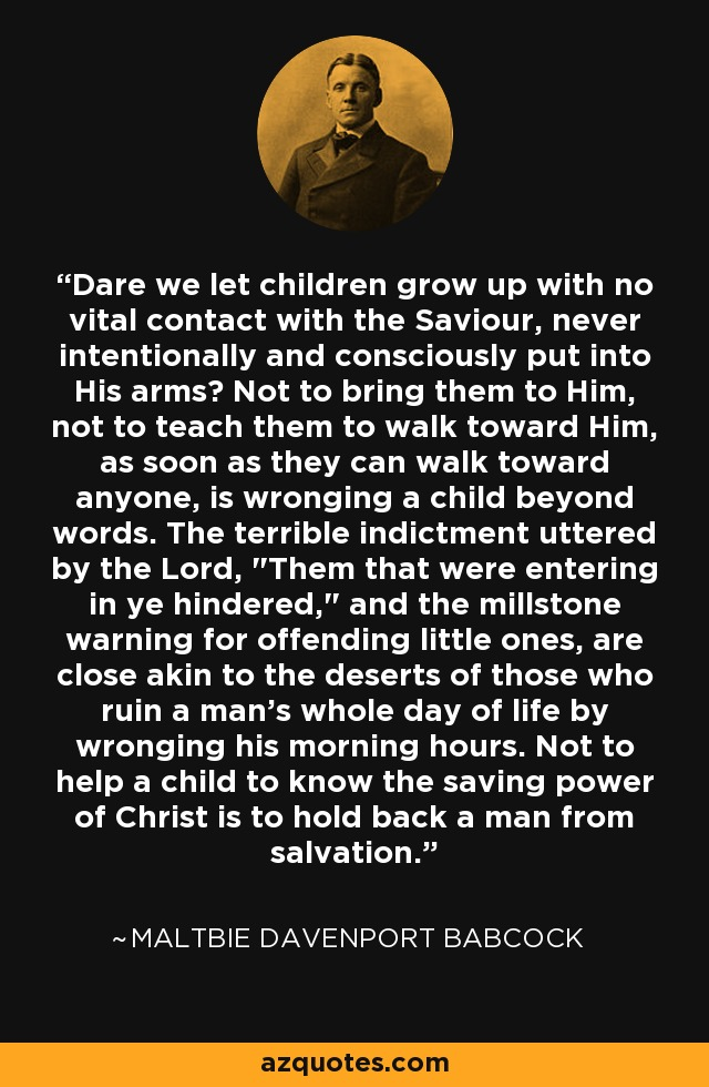 Dare we let children grow up with no vital contact with the Saviour, never intentionally and consciously put into His arms? Not to bring them to Him, not to teach them to walk toward Him, as soon as they can walk toward anyone, is wronging a child beyond words. The terrible indictment uttered by the Lord,
