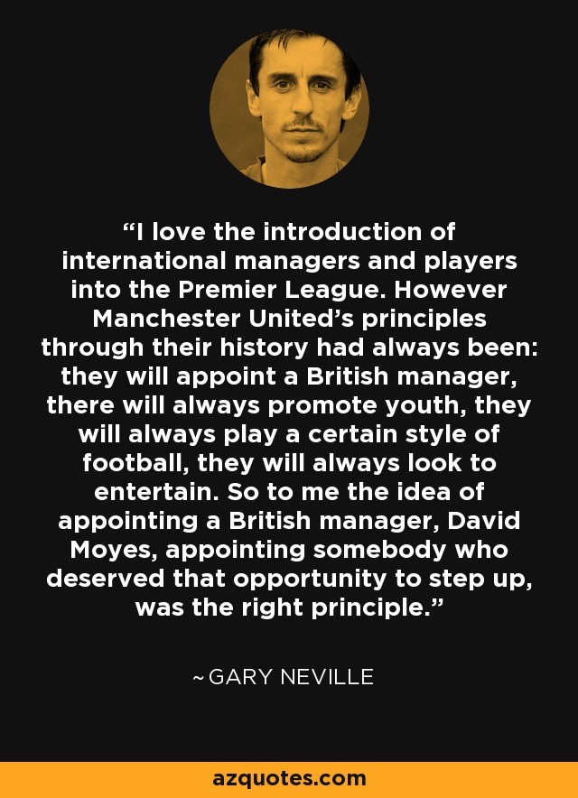 I love the introduction of international managers and players into the Premier League. However Manchester United's principles through their history had always been: they will appoint a British manager, there will always promote youth, they will always play a certain style of football, they will always look to entertain. So to me the idea of appointing a British manager, David Moyes, appointing somebody who deserved that opportunity to step up, was the right principle. - Gary Neville