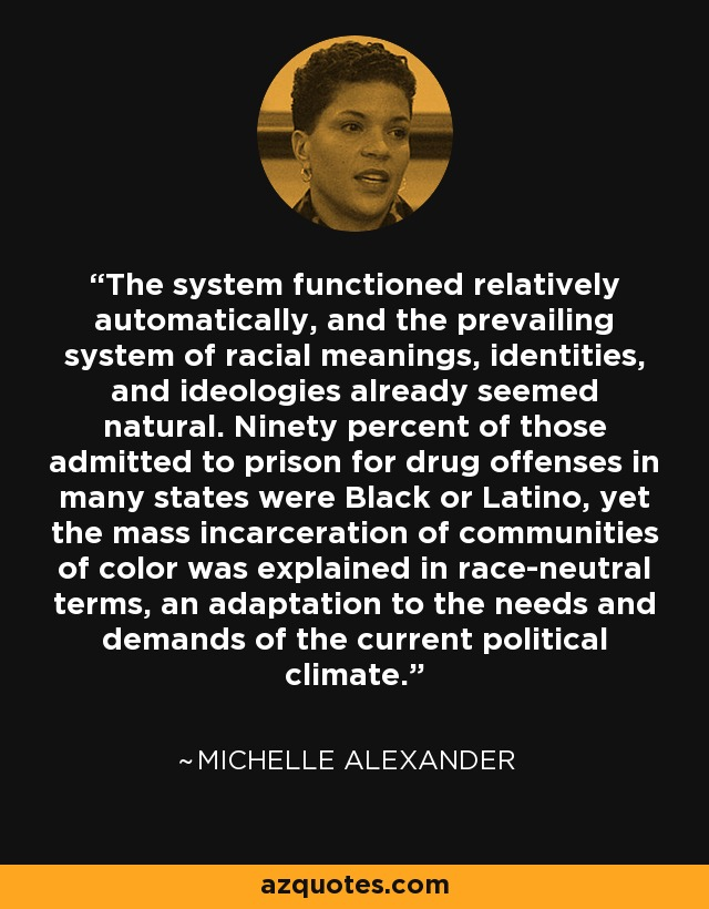 The system functioned relatively automatically, and the prevailing system of racial meanings, identities, and ideologies already seemed natural. Ninety percent of those admitted to prison for drug offenses in many states were Black or Latino, yet the mass incarceration of communities of color was explained in race-neutral terms, an adaptation to the needs and demands of the current political climate. - Michelle Alexander