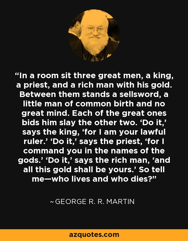 In a room sit three great men, a king, a priest, and a rich man with his gold. Between them stands a sellsword, a little man of common birth and no great mind. Each of the great ones bids him slay the other two. 'Do it,' says the king, 'for I am your lawful ruler.' 'Do it,' says the priest, 'for I command you in the names of the gods.' 'Do it,' says the rich man, 'and all this gold shall be yours.' So tell me—who lives and who dies? - George R. R. Martin