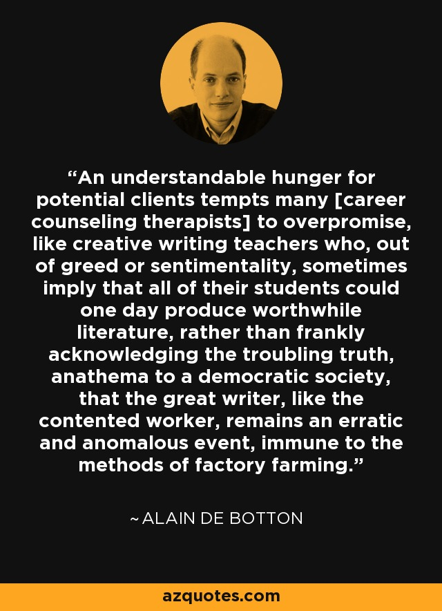 An understandable hunger for potential clients tempts many [career counseling therapists] to overpromise, like creative writing teachers who, out of greed or sentimentality, sometimes imply that all of their students could one day produce worthwhile literature, rather than frankly acknowledging the troubling truth, anathema to a democratic society, that the great writer, like the contented worker, remains an erratic and anomalous event, immune to the methods of factory farming. - Alain de Botton