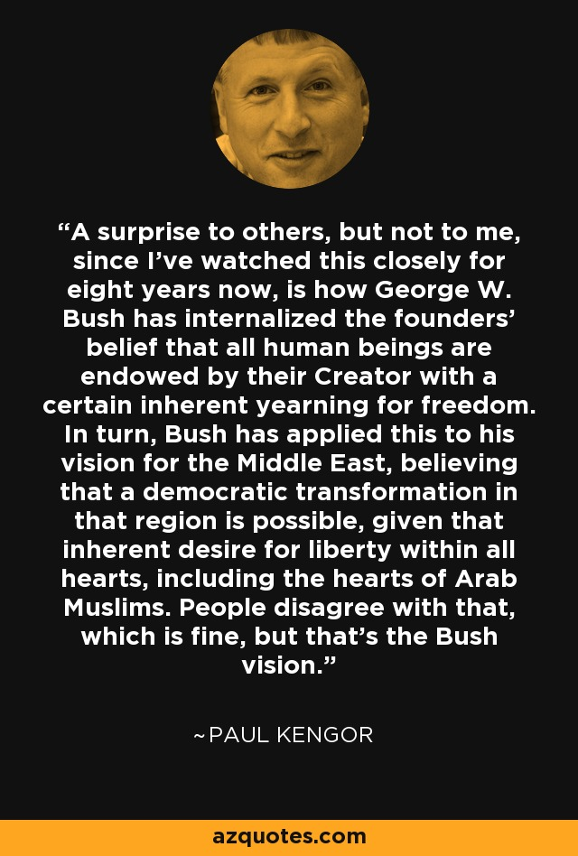 A surprise to others, but not to me, since I've watched this closely for eight years now, is how George W. Bush has internalized the founders' belief that all human beings are endowed by their Creator with a certain inherent yearning for freedom. In turn, Bush has applied this to his vision for the Middle East, believing that a democratic transformation in that region is possible, given that inherent desire for liberty within all hearts, including the hearts of Arab Muslims. People disagree with that, which is fine, but that's the Bush vision. - Paul Kengor
