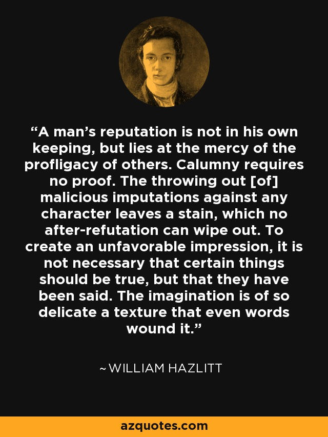 A man's reputation is not in his own keeping, but lies at the mercy of the profligacy of others. Calumny requires no proof. The throwing out [of] malicious imputations against any character leaves a stain, which no after-refutation can wipe out. To create an unfavorable impression, it is not necessary that certain things should be true, but that they have been said. The imagination is of so delicate a texture that even words wound it. - William Hazlitt