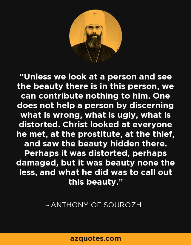 Unless we look at a person and see the beauty there is in this person, we can contribute nothing to him. One does not help a person by discerning what is wrong, what is ugly, what is distorted. Christ looked at everyone he met, at the prostitute, at the thief, and saw the beauty hidden there. Perhaps it was distorted, perhaps damaged, but it was beauty none the less, and what he did was to call out this beauty. - Anthony of Sourozh