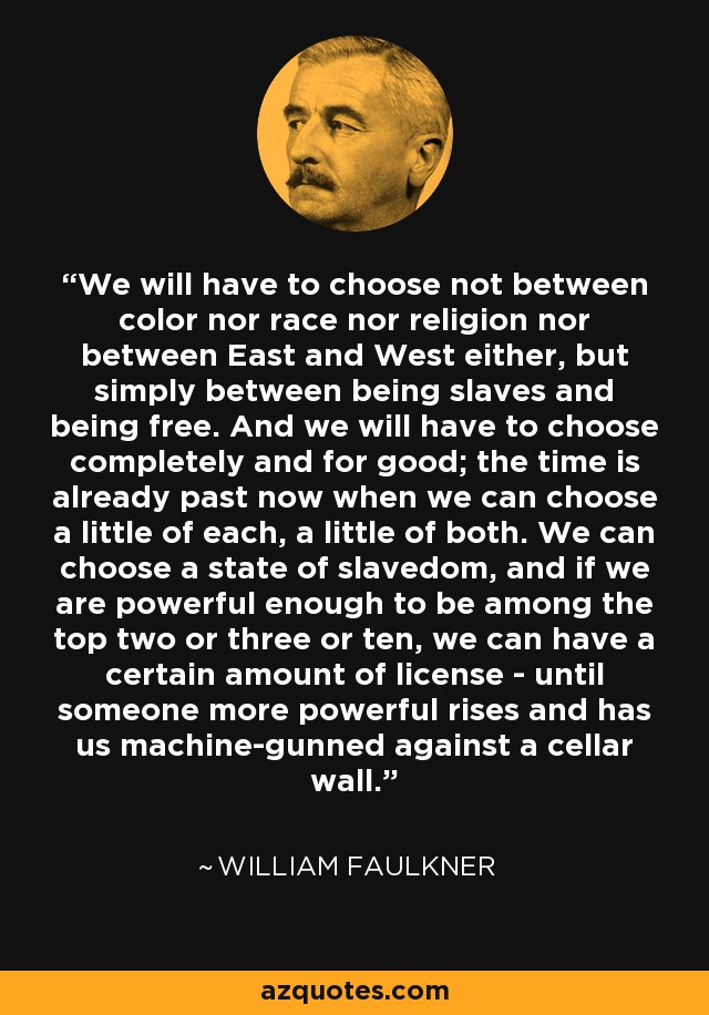 We will have to choose not between color nor race nor religion nor between East and West either, but simply between being slaves and being free. And we will have to choose completely and for good; the time is already past now when we can choose a little of each, a little of both. We can choose a state of slavedom, and if we are powerful enough to be among the top two or three or ten, we can have a certain amount of license - until someone more powerful rises and has us machine-gunned against a cellar wall. - William Faulkner