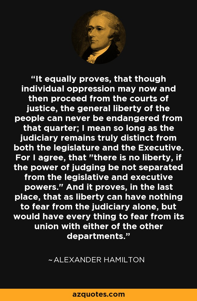 It equally proves, that though individual oppression may now and then proceed from the courts of justice, the general liberty of the people can never be endangered from that quarter; I mean so long as the judiciary remains truly distinct from both the legislature and the Executive. For I agree, that