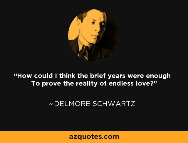 How could I think the brief years were enough To prove the reality of endless love? - Delmore Schwartz
