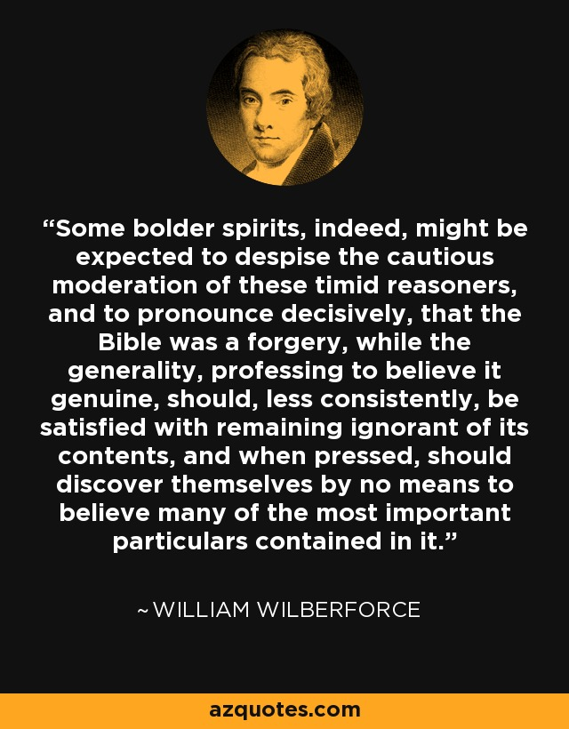 Some bolder spirits, indeed, might be expected to despise the cautious moderation of these timid reasoners, and to pronounce decisively, that the Bible was a forgery, while the generality, professing to believe it genuine, should, less consistently, be satisfied with remaining ignorant of its contents, and when pressed, should discover themselves by no means to believe many of the most important particulars contained in it. - William Wilberforce