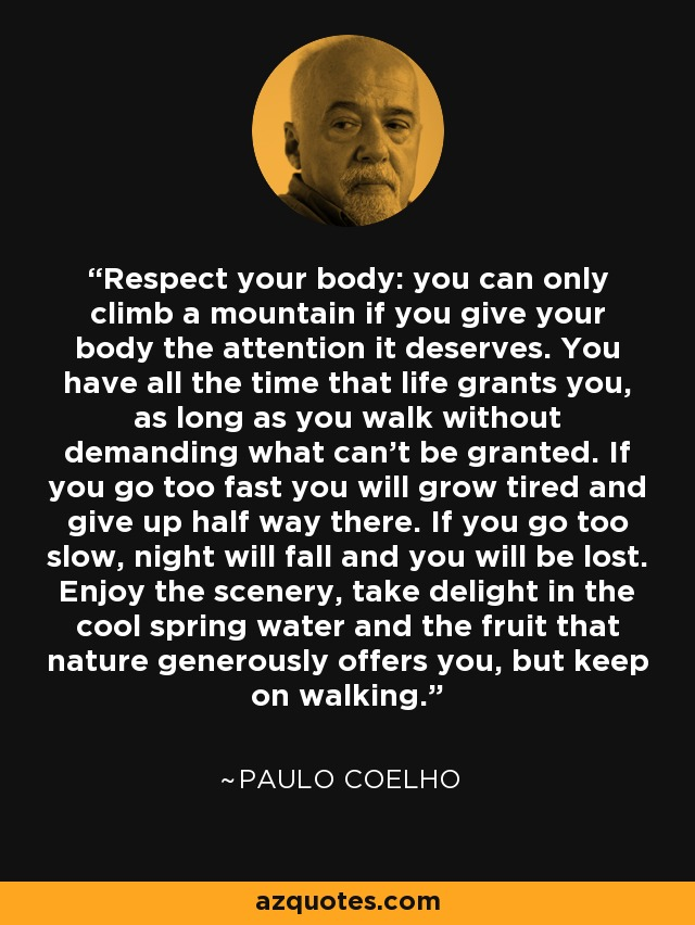 Respect your body: you can only climb a mountain if you give your body the attention it deserves. You have all the time that life grants you, as long as you walk without demanding what can't be granted. If you go too fast you will grow tired and give up half way there. If you go too slow, night will fall and you will be lost. Enjoy the scenery, take delight in the cool spring water and the fruit that nature generously offers you, but keep on walking. - Paulo Coelho