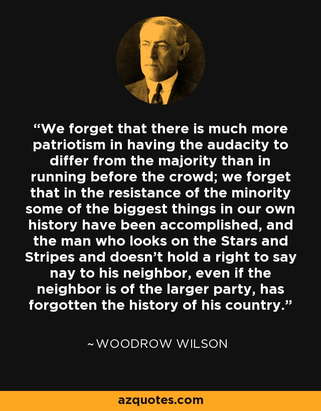We forget that there is much more patriotism in having the audacity to differ from the majority than in running before the crowd; we forget that in the resistance of the minority some of the biggest things in our own history have been accomplished, and the man who looks on the Stars and Stripes and doesn't hold a right to say nay to his neighbor, even if the neighbor is of the larger party, has forgotten the history of his country. - Woodrow Wilson