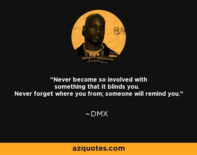 Never become so involved with something that it blinds you. Never forget where you from; someone will remind you. - DMX