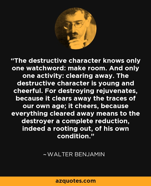 The destructive character knows only one watchword: make room. And only one activity: clearing away. The destructive character is young and cheerful. For destroying rejuvenates, because it clears away the traces of our own age; it cheers, because everything cleared away means to the destroyer a complete reduction, indeed a rooting out, of his own condition. - Walter Benjamin