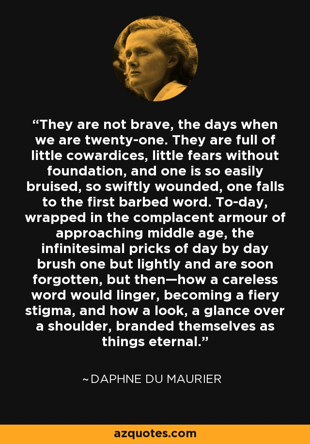 They are not brave, the days when we are twenty-one. They are full of little cowardices, little fears without foundation, and one is so easily bruised, so swiftly wounded, one falls to the first barbed word. To-day, wrapped in the complacent armour of approaching middle age, the infinitesimal pricks of day by day brush one but lightly and are soon forgotten, but then—how a careless word would linger, becoming a fiery stigma, and how a look, a glance over a shoulder, branded themselves as things eternal. - Daphne du Maurier