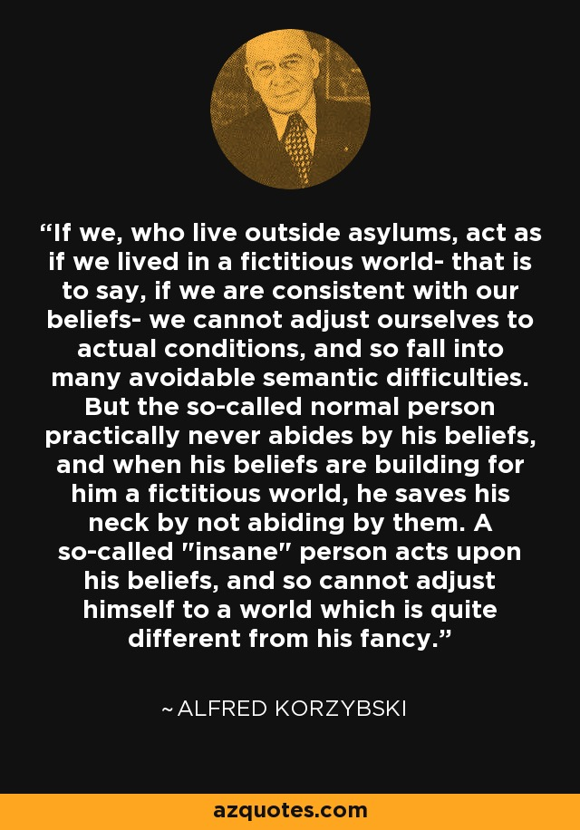 If we, who live outside asylums, act as if we lived in a fictitious world- that is to say, if we are consistent with our beliefs- we cannot adjust ourselves to actual conditions, and so fall into many avoidable semantic difficulties. But the so-called normal person practically never abides by his beliefs, and when his beliefs are building for him a fictitious world, he saves his neck by not abiding by them. A so-called