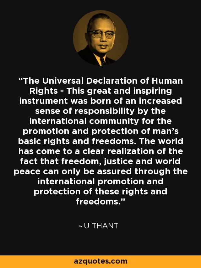 The Universal Declaration of Human Rights - This great and inspiring instrument was born of an increased sense of responsibility by the international community for the promotion and protection of man's basic rights and freedoms. The world has come to a clear realization of the fact that freedom, justice and world peace can only be assured through the international promotion and protection of these rights and freedoms. - U Thant