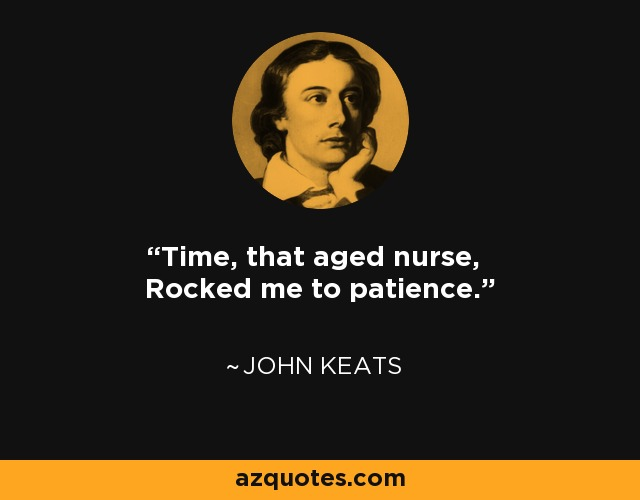Time, that aged nurse, Rocked me to patience. - John Keats