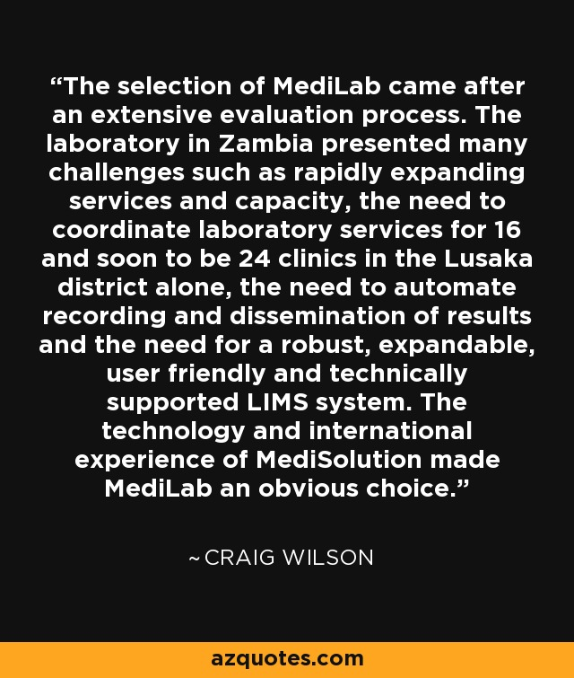 The selection of MediLab came after an extensive evaluation process. The laboratory in Zambia presented many challenges such as rapidly expanding services and capacity, the need to coordinate laboratory services for 16 and soon to be 24 clinics in the Lusaka district alone, the need to automate recording and dissemination of results and the need for a robust, expandable, user friendly and technically supported LIMS system. The technology and international experience of MediSolution made MediLab an obvious choice. - Craig Wilson