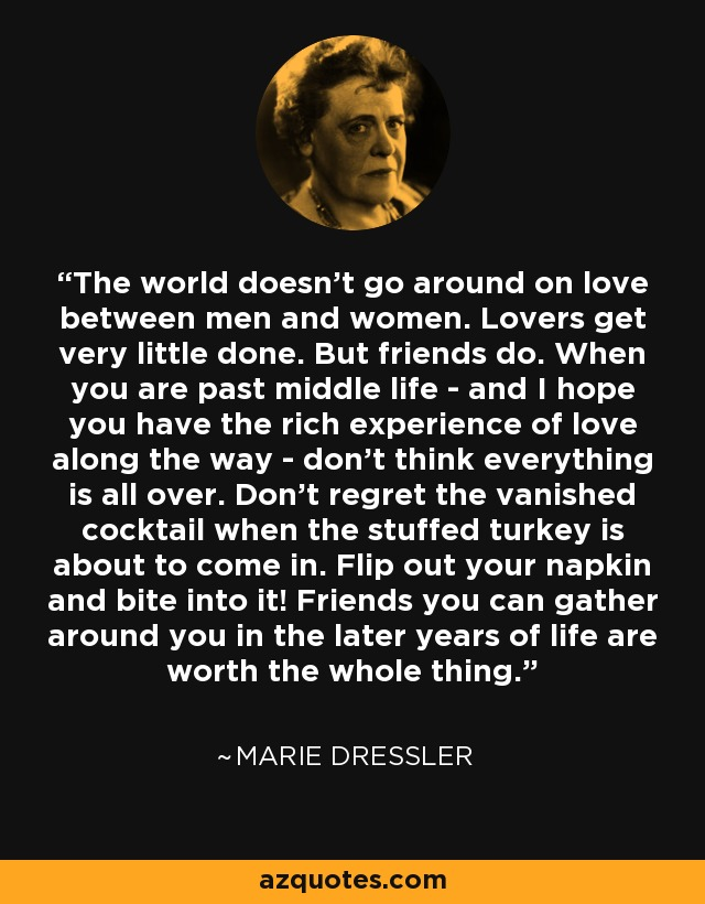 The world doesn't go around on love between men and women. Lovers get very little done. But friends do. When you are past middle life - and I hope you have the rich experience of love along the way - don't think everything is all over. Don't regret the vanished cocktail when the stuffed turkey is about to come in. Flip out your napkin and bite into it! Friends you can gather around you in the later years of life are worth the whole thing. - Marie Dressler