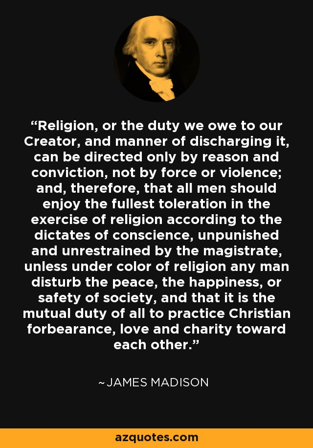 Religion, or the duty we owe to our Creator, and manner of discharging it, can be directed only by reason and conviction, not by force or violence; and, therefore, that all men should enjoy the fullest toleration in the exercise of religion according to the dictates of conscience, unpunished and unrestrained by the magistrate, unless under color of religion any man disturb the peace, the happiness, or safety of society, and that it is the mutual duty of all to practice Christian forbearance, love and charity toward each other. - James Madison
