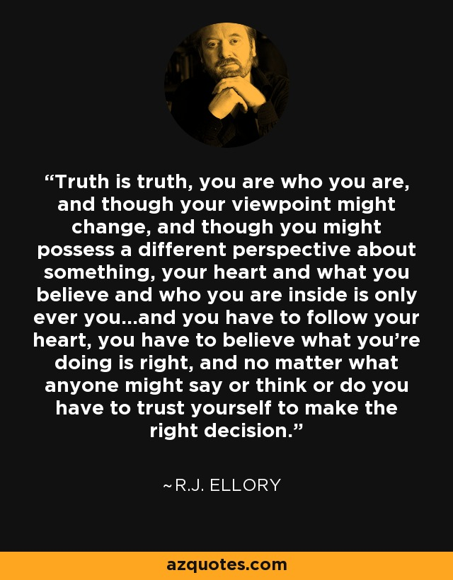 Truth is truth, you are who you are, and though your viewpoint might change, and though you might possess a different perspective about something, your heart and what you believe and who you are inside is only ever you...and you have to follow your heart, you have to believe what you're doing is right, and no matter what anyone might say or think or do you have to trust yourself to make the right decision. - R.J. Ellory
