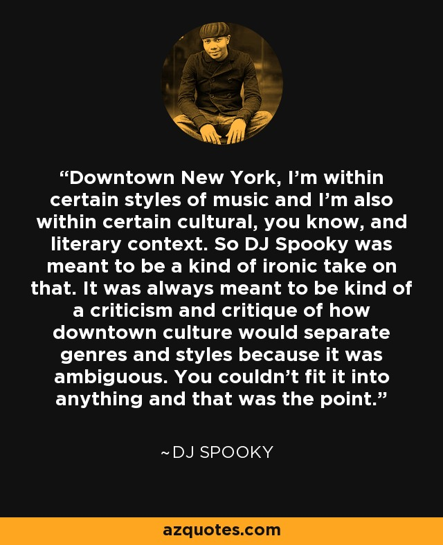Downtown New York, I'm within certain styles of music and I'm also within certain cultural, you know, and literary context. So DJ Spooky was meant to be a kind of ironic take on that. It was always meant to be kind of a criticism and critique of how downtown culture would separate genres and styles because it was ambiguous. You couldn't fit it into anything and that was the point. - DJ Spooky