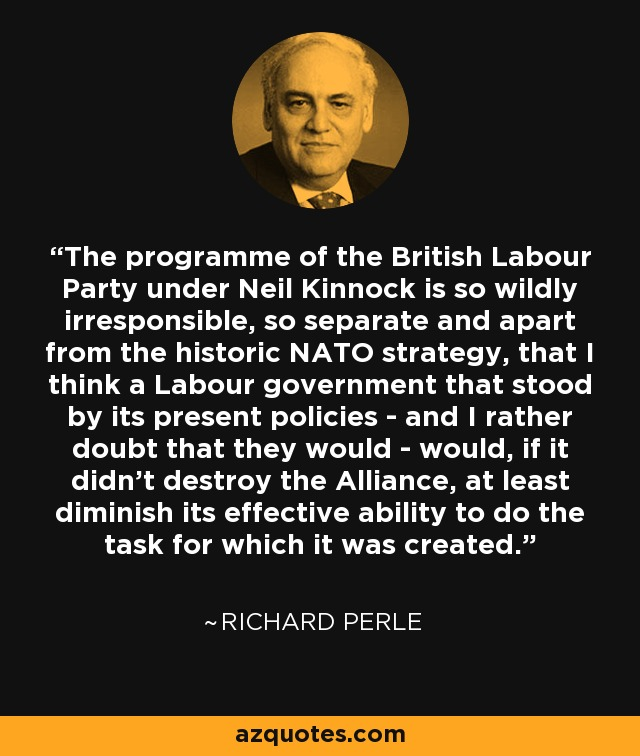 The programme of the British Labour Party under Neil Kinnock is so wildly irresponsible, so separate and apart from the historic NATO strategy, that I think a Labour government that stood by its present policies - and I rather doubt that they would - would, if it didn't destroy the Alliance, at least diminish its effective ability to do the task for which it was created. - Richard Perle