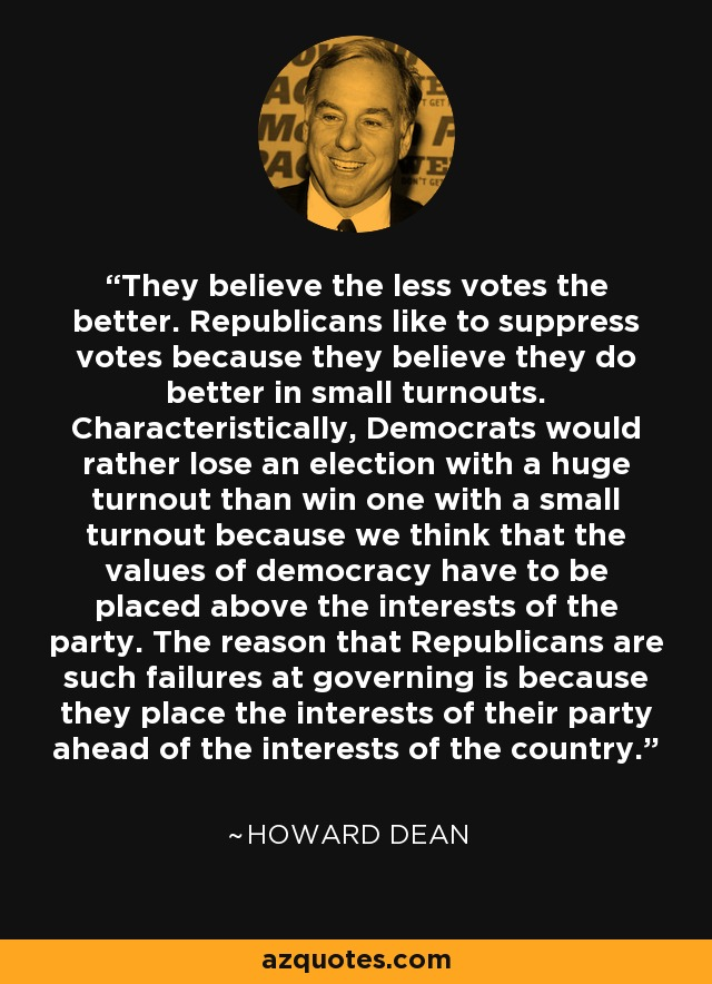 They believe the less votes the better. Republicans like to suppress votes because they believe they do better in small turnouts. Characteristically, Democrats would rather lose an election with a huge turnout than win one with a small turnout because we think that the values of democracy have to be placed above the interests of the party. The reason that Republicans are such failures at governing is because they place the interests of their party ahead of the interests of the country. - Howard Dean