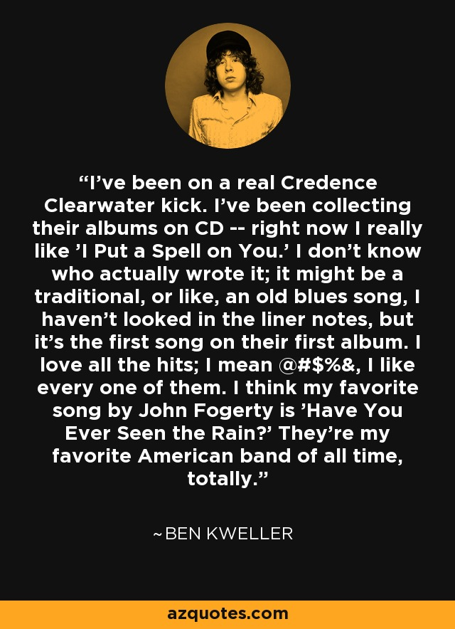 I've been on a real Credence Clearwater kick. I've been collecting their albums on CD -- right now I really like 'I Put a Spell on You.' I don't know who actually wrote it; it might be a traditional, or like, an old blues song, I haven't looked in the liner notes, but it's the first song on their first album. I love all the hits; I mean @#$%&, I like every one of them. I think my favorite song by John Fogerty is 'Have You Ever Seen the Rain?' They're my favorite American band of all time, totally. - Ben Kweller