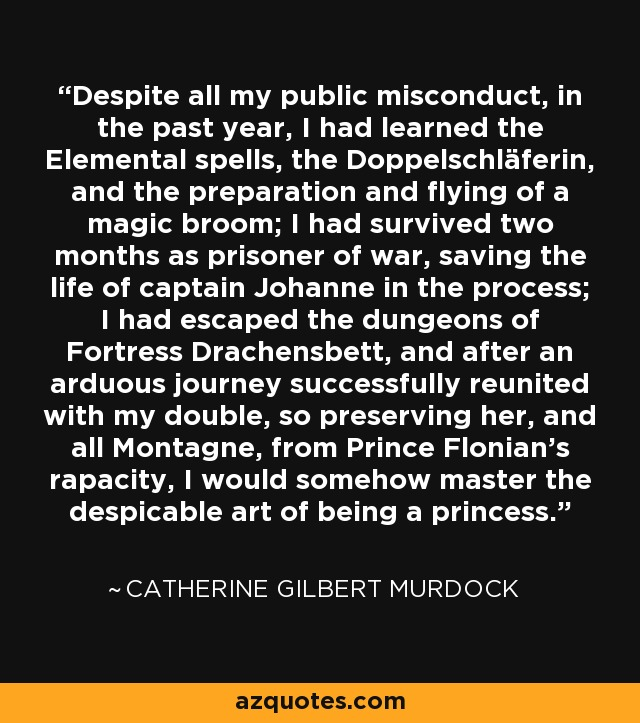 Despite all my public misconduct, in the past year, I had learned the Elemental spells, the Doppelschläferin, and the preparation and flying of a magic broom; I had survived two months as prisoner of war, saving the life of captain Johanne in the process; I had escaped the dungeons of Fortress Drachensbett, and after an arduous journey successfully reunited with my double, so preserving her, and all Montagne, from Prince Flonian's rapacity, I would somehow master the despicable art of being a princess. - Catherine Gilbert Murdock