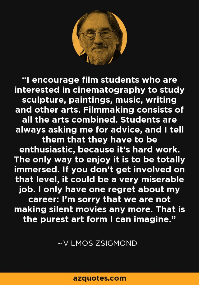 I encourage film students who are interested in cinematography to study sculpture, paintings, music, writing and other arts. Filmmaking consists of all the arts combined. Students are always asking me for advice, and I tell them that they have to be enthusiastic, because it's hard work. The only way to enjoy it is to be totally immersed. If you don't get involved on that level, it could be a very miserable job. I only have one regret about my career: I'm sorry that we are not making silent movies any more. That is the purest art form I can imagine. - Vilmos Zsigmond