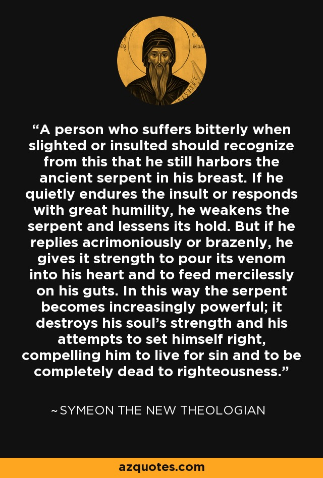 A person who suffers bitterly when slighted or insulted should recognize from this that he still harbors the ancient serpent in his breast. If he quietly endures the insult or responds with great humility, he weakens the serpent and lessens its hold. But if he replies acrimoniously or brazenly, he gives it strength to pour its venom into his heart and to feed mercilessly on his guts. In this way the serpent becomes increasingly powerful; it destroys his soul's strength and his attempts to set himself right, compelling him to live for sin and to be completely dead to righteousness. - Symeon the New Theologian