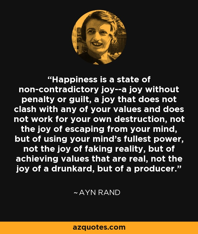 Happiness is a state of non-contradictory joy--a joy without penalty or guilt, a joy that does not clash with any of your values and does not work for your own destruction, not the joy of escaping from your mind, but of using your mind's fullest power, not the joy of faking reality, but of achieving values that are real, not the joy of a drunkard, but of a producer. - Ayn Rand