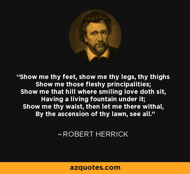 Show me thy feet, show me thy legs, thy thighs Show me those fleshy principalities; Show me that hill where smiling love doth sit, Having a living fountain under it; Show me thy waist, then let me there withal, By the ascension of thy lawn, see all. - Robert Herrick