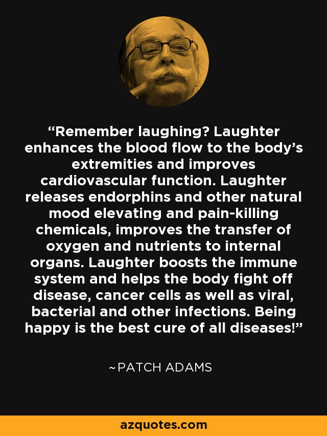 Remember laughing? Laughter enhances the blood flow to the body's extremities and improves cardiovascular function. Laughter releases endorphins and other natural mood elevating and pain-killing chemicals, improves the transfer of oxygen and nutrients to internal organs. Laughter boosts the immune system and helps the body fight off disease, cancer cells as well as viral, bacterial and other infections. Being happy is the best cure of all diseases! - Patch Adams