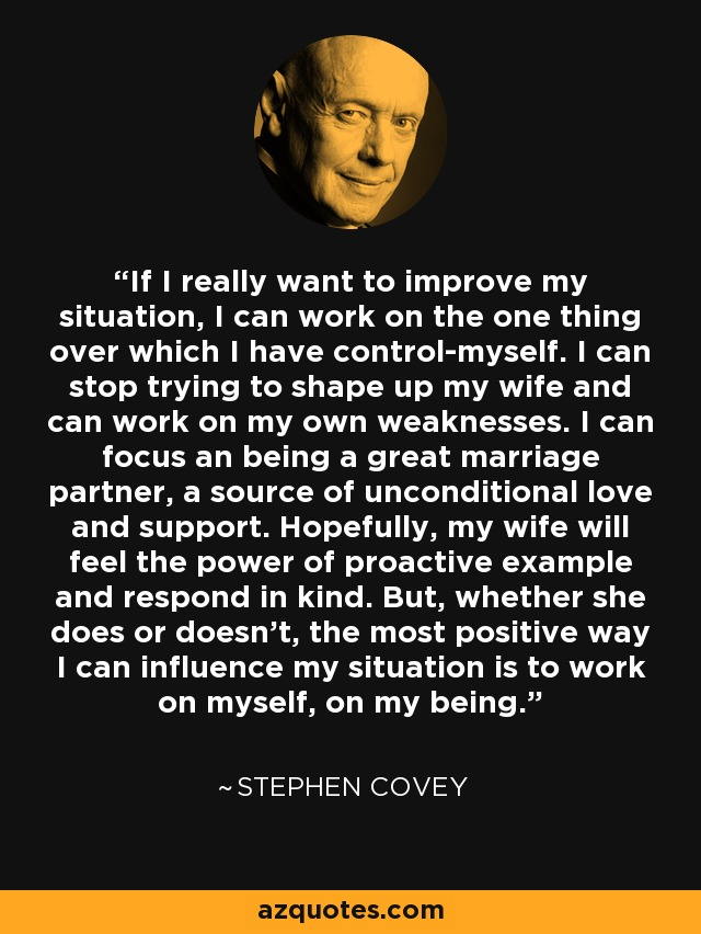 If I really want to improve my situation, I can work on the one thing over which I have control-myself. I can stop trying to shape up my wife and can work on my own weaknesses. I can focus an being a great marriage partner, a source of unconditional love and support. Hopefully, my wife will feel the power of proactive example and respond in kind. But, whether she does or doesn't, the most positive way I can influence my situation is to work on myself, on my being. - Stephen Covey
