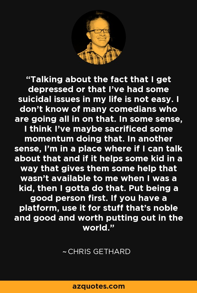 Talking about the fact that I get depressed or that I've had some suicidal issues in my life is not easy. I don't know of many comedians who are going all in on that. In some sense, I think I've maybe sacrificed some momentum doing that. In another sense, I'm in a place where if I can talk about that and if it helps some kid in a way that gives them some help that wasn't available to me when I was a kid, then I gotta do that. Put being a good person first. If you have a platform, use it for stuff that's noble and good and worth putting out in the world. - Chris Gethard