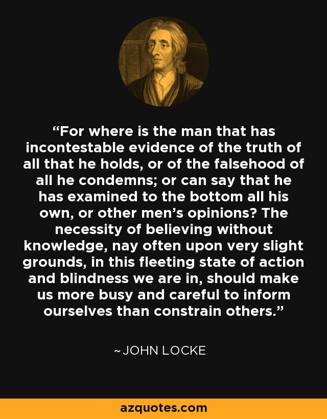 For where is the man that has incontestable evidence of the truth of all that he holds, or of the falsehood of all he condemns; or can say that he has examined to the bottom all his own, or other men's opinions? The necessity of believing without knowledge, nay often upon very slight grounds, in this fleeting state of action and blindness we are in, should make us more busy and careful to inform ourselves than constrain others. - John Locke