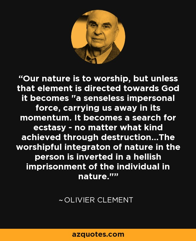 Our nature is to worship, but unless that element is directed towards God it becomes