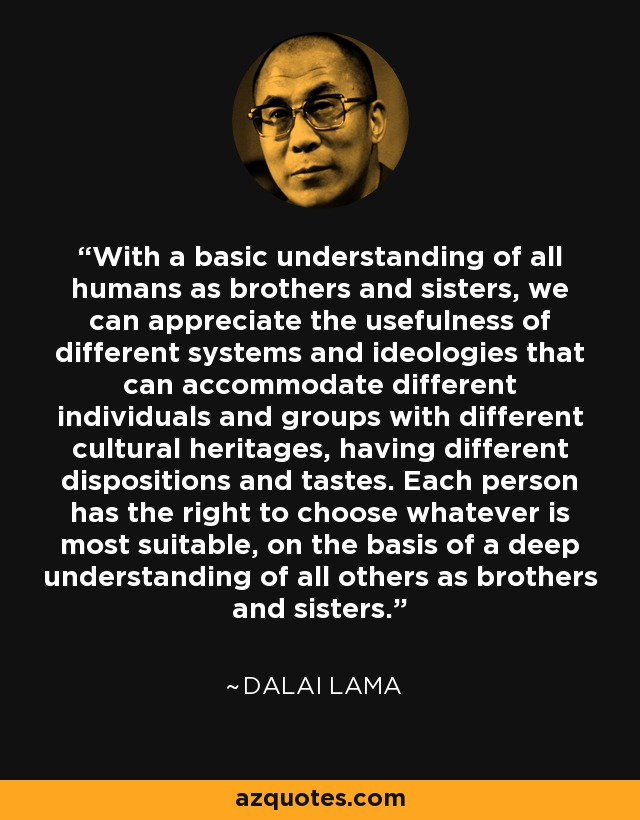With a basic understanding of all humans as brothers and sisters, we can appreciate the usefulness of different systems and ideologies that can accommodate different individuals and groups with different cultural heritages, having different dispositions and tastes. Each person has the right to choose whatever is most suitable, on the basis of a deep understanding of all others as brothers and sisters. - Dalai Lama