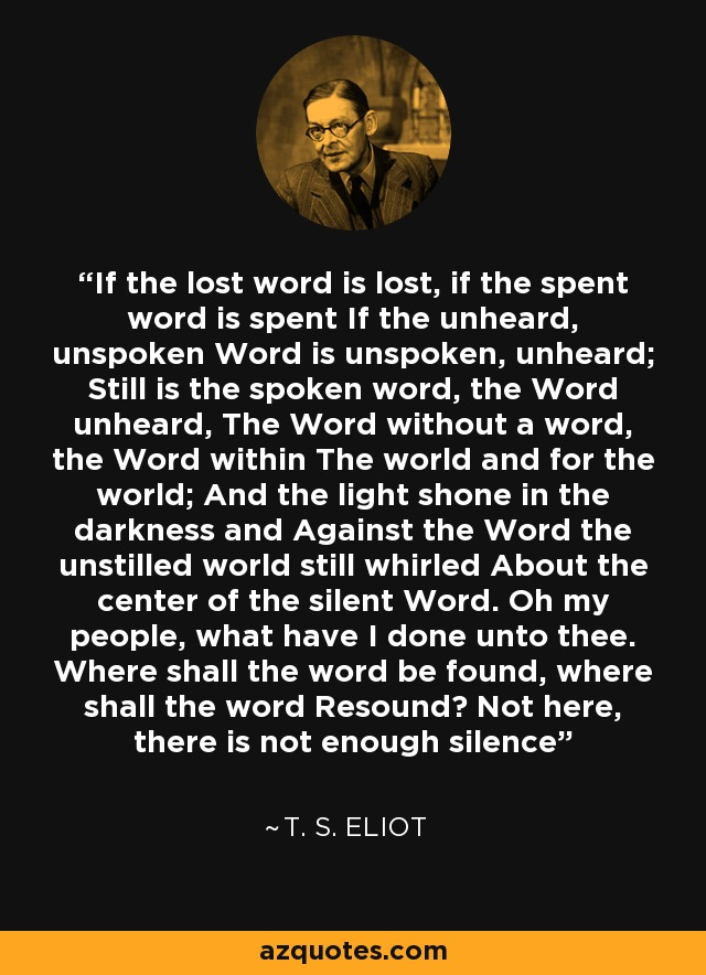 If the lost word is lost, if the spent word is spent If the unheard, unspoken Word is unspoken, unheard; Still is the spoken word, the Word unheard, The Word without a word, the Word within The world and for the world; And the light shone in the darkness and Against the Word the unstilled world still whirled About the center of the silent Word. Oh my people, what have I done unto thee. Where shall the word be found, where shall the word Resound? Not here, there is not enough silence - T. S. Eliot