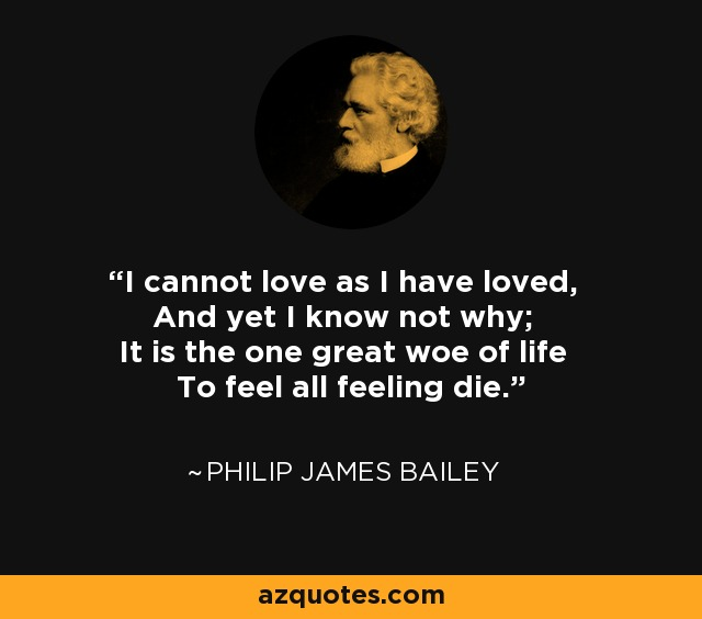 I cannot love as I have loved, And yet I know not why; It is the one great woe of life To feel all feeling die. - Philip James Bailey