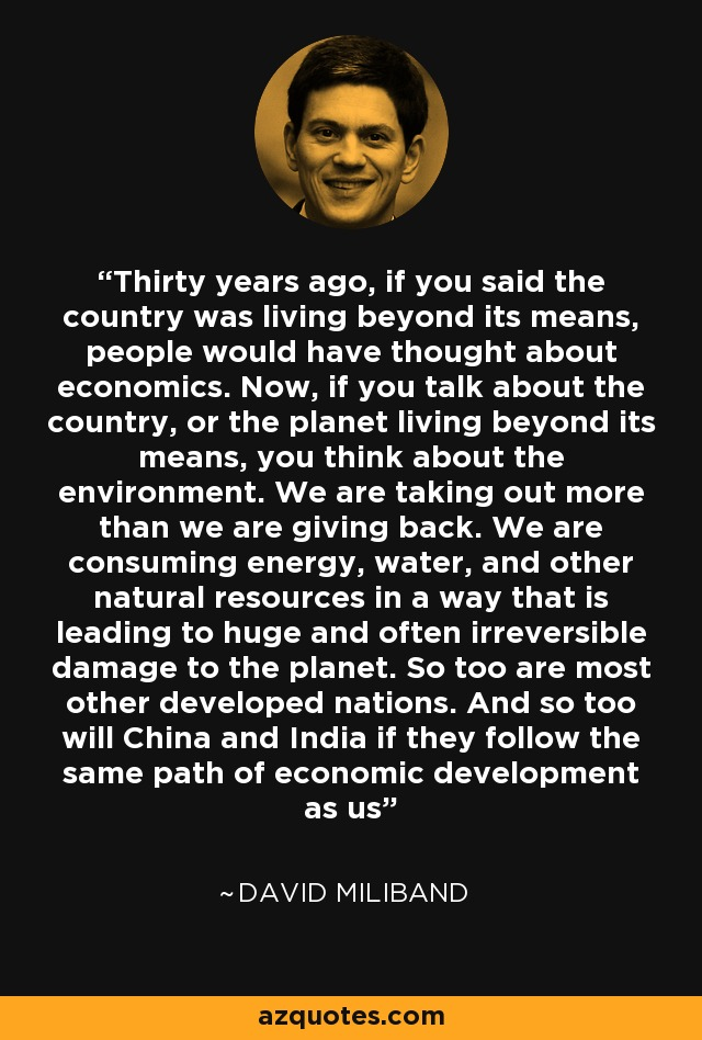 Thirty years ago, if you said the country was living beyond its means, people would have thought about economics. Now, if you talk about the country, or the planet living beyond its means, you think about the environment. We are taking out more than we are giving back. We are consuming energy, water, and other natural resources in a way that is leading to huge and often irreversible damage to the planet. So too are most other developed nations. And so too will China and India if they follow the same path of economic development as us - David Miliband