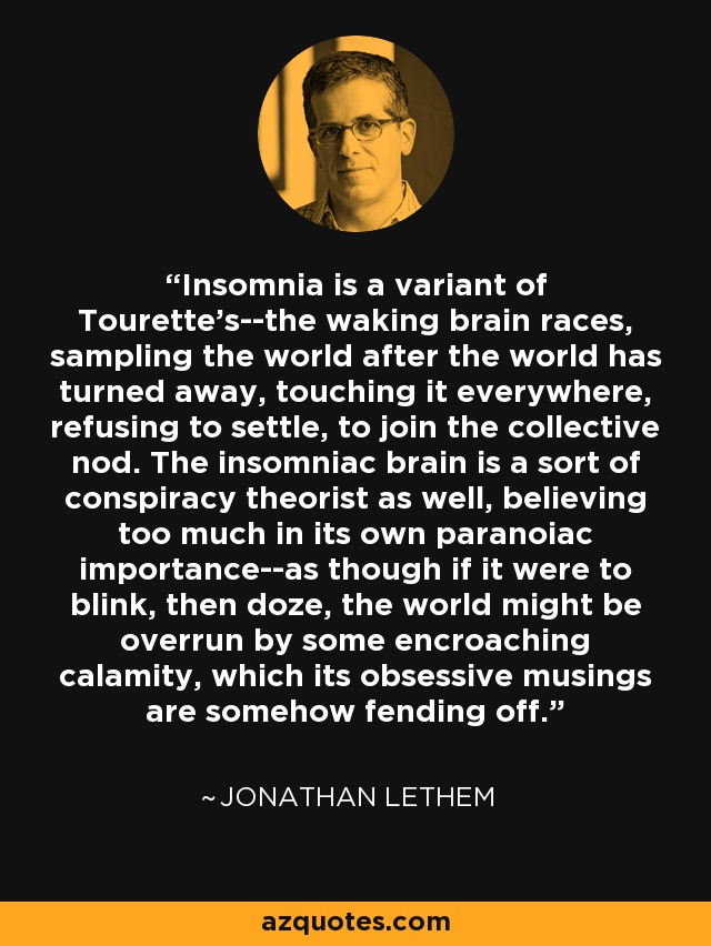 Insomnia is a variant of Tourette's--the waking brain races, sampling the world after the world has turned away, touching it everywhere, refusing to settle, to join the collective nod. The insomniac brain is a sort of conspiracy theorist as well, believing too much in its own paranoiac importance--as though if it were to blink, then doze, the world might be overrun by some encroaching calamity, which its obsessive musings are somehow fending off. - Jonathan Lethem